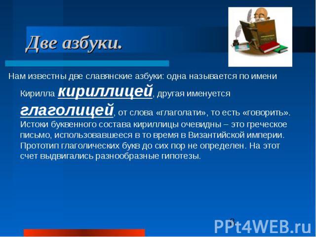 Две азбуки. Нам известны две славянские азбуки: одна называется по имени Кирилла кириллицей, другая именуется глаголицей, от слова «глаголати», то есть «говорить». Истоки буквенного состава кириллицы очевидны – это греческое письмо, использовавшееся…