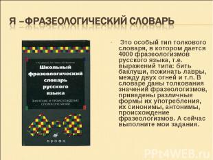 Это особый тип толкового словаря, в котором дается 4000 фразеологизмов русского
