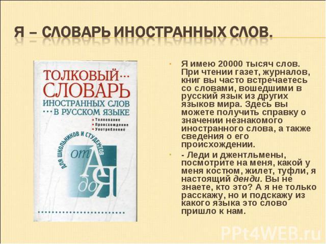 Я имею 20000 тысяч слов. При чтении газет, журналов, книг вы часто встречаетесь со словами, вошедшими в русский язык из других языков мира. Здесь вы можете получить справку о значении незнакомого иностранного слова, а также сведения о его происхожде…