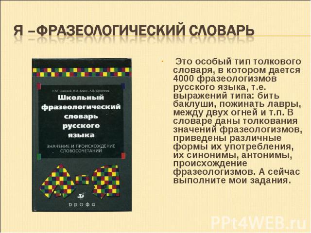 Это особый тип толкового словаря, в котором дается 4000 фразеологизмов русского языка, т.е. выражений типа: бить баклуши, пожинать лавры, между двух огней и т.п. В словаре даны толкования значений фразеологизмов, приведены различные формы их употреб…