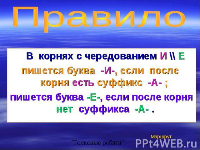 В корнях с чередованием И \\ Е В корнях с чередованием И \\ Е пишется буква -И-, если после корня есть суффикс -А- ; пишется буква -Е-, если после корня нет суффикса -А- .