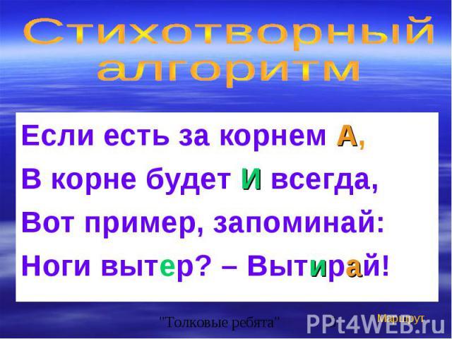 Если есть за корнем А, Если есть за корнем А, В корне будет И всегда, Вот пример, запоминай: Ноги вытер? – Вытирай!