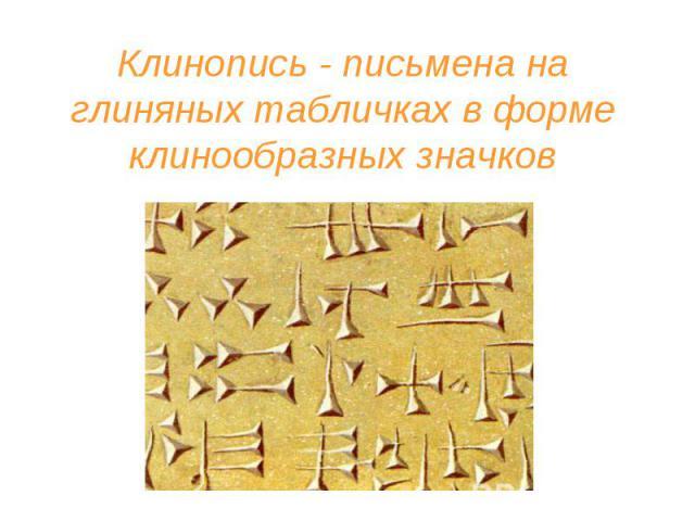Клинопись - письмена на глиняных табличках в форме клинообразных значков