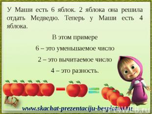 У Маши есть 6 яблок. 2 яблока она решила отдать Медведю. Теперь у Маши есть 4 яб