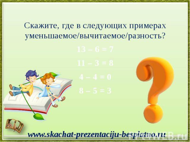 Скажите, где в следующих примерах уменьшаемое/вычитаемое/разность? Скажите, где в следующих примерах уменьшаемое/вычитаемое/разность? 13 – 6 = 7 11 – 3 = 8 4 – 4 = 0 8 – 5 = 3