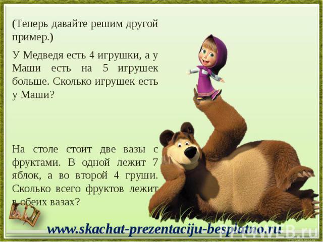 (Теперь давайте решим другой пример.) (Теперь давайте решим другой пример.) У Медведя есть 4 игрушки, а у Маши есть на 5 игрушек больше. Сколько игрушек есть у Маши? На столе стоит две вазы с фруктами. В одной лежит 7 яблок, а во второй 4 груши. Ско…