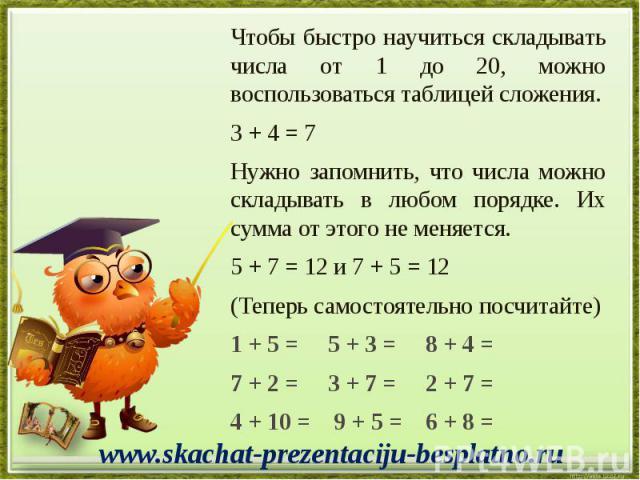 Чтобы быстро научиться складывать числа от 1 до 20, можно воспользоваться таблицей сложения. Чтобы быстро научиться складывать числа от 1 до 20, можно воспользоваться таблицей сложения. 3 + 4 = 7 Нужно запомнить, что числа можно складывать в любом п…