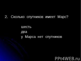 2. Сколько спутников имеет Марс? 2. Сколько спутников имеет Марс? шесть два у Ма