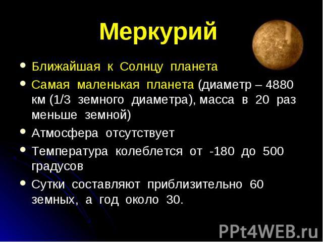 Ближайшая к Солнцу планета Ближайшая к Солнцу планета Самая маленькая планета (диаметр – 4880 км (1/3 земного диаметра), масса в 20 раз меньше земной) Атмосфера отсутствует Температура колеблется от -180 до 500 градусов Сутки составляют приблизитель…