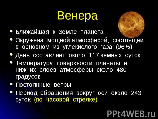 Ближайшая к Земле планета Ближайшая к Земле планета Окружена мощной атмосферой, состоящей в основном из углекислого газа (96%) День составляет около 117 земных суток Температура поверхности планеты и нижних слоев атмосферы около 480 градусов Постоян…
