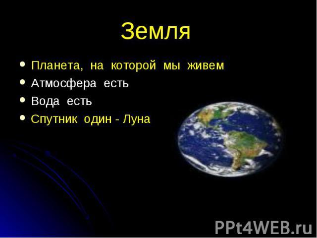 Планета, на которой мы живем Планета, на которой мы живем Атмосфера есть Вода есть Спутник один - Луна