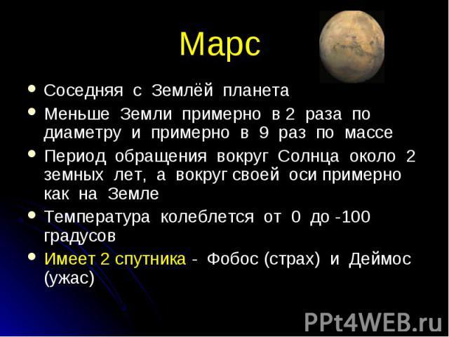 Соседняя с Землёй планета Соседняя с Землёй планета Меньше Земли примерно в 2 раза по диаметру и примерно в 9 раз по массе Период обращения вокруг Солнца около 2 земных лет, а вокруг своей оси примерно как на Земле Температура колеблется от 0 до -10…