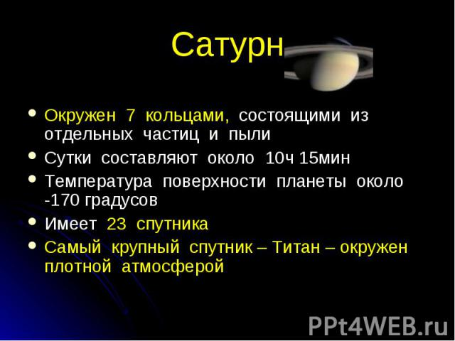 Окружен 7 кольцами, состоящими из отдельных частиц и пыли Сутки составляют около 10ч 15мин Температура поверхности планеты около -170 градусов Имеет 23 спутника Самый крупный спутник – Титан – окружен плотной атмосферой