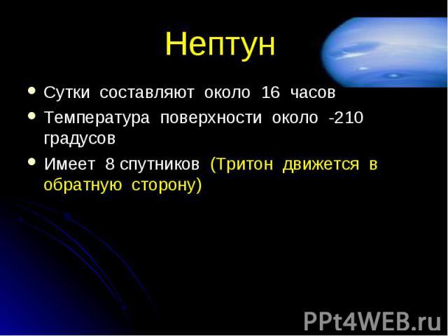 Сутки составляют около 16 часов Сутки составляют около 16 часов Температура поверхности около -210 градусов Имеет 8 спутников (Тритон движется в обратную сторону)