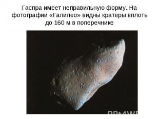 Гаспра имеет неправильную форму. На фотографии «Галилео» видны кратеры вплоть до