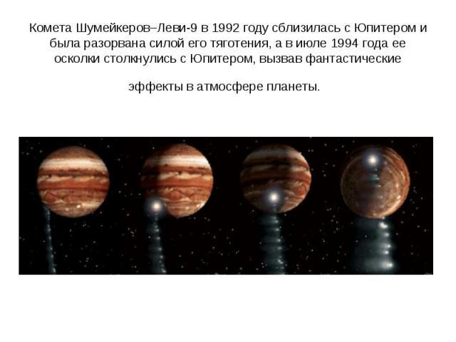 Комета Шумейкеров–Леви-9 в 1992году сблизилась с Юпитером и была разорвана силой его тяготения, а в июле 1994года ее осколки столкнулись с Юпитером, вызвав фантастические эффекты в атмосфере планеты.