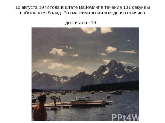 10августа 1972года в штате Вайоминг в течение 101секунды наблюдался болид. Его максимальная звездная величина достигала –19.
