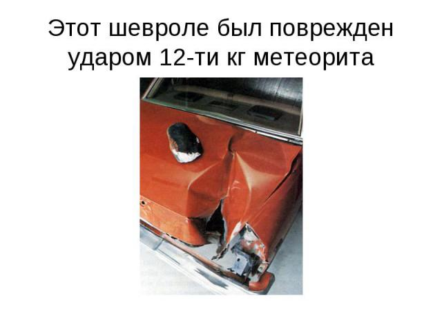 Этот шевроле был поврежден ударом 12-ти кг метеорита
