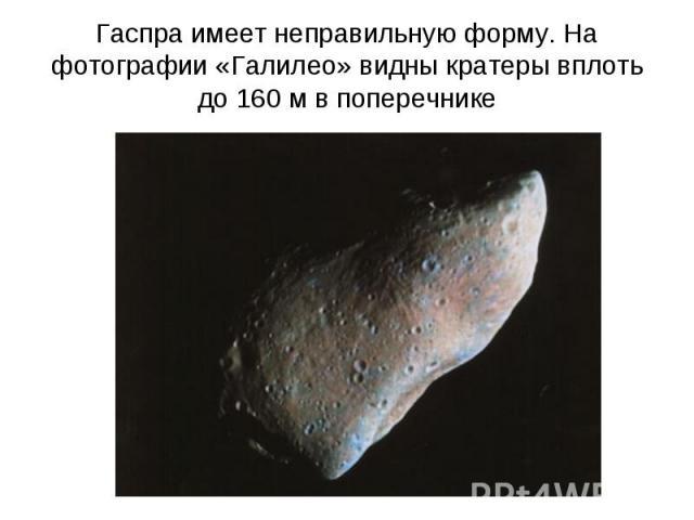 Гаспра имеет неправильную форму. На фотографии «Галилео» видны кратеры вплоть до 160м в поперечнике
