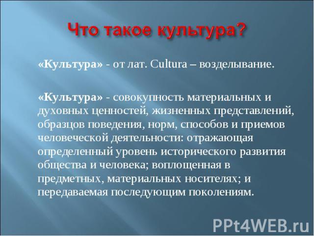 «Культура» - от лат. Cultura – возделывание. «Культура» - от лат. Cultura – возделывание. «Культура» - совокупность материальных и духовных ценностей, жизненных представлений, образцов поведения, норм, способов и приемов человеческой деятельности: о…