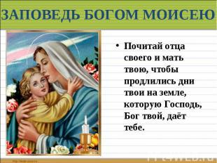 ЗАПОВЕДЬ БОГОМ МОИСЕЮ Почитай отца своего и мать твою, чтобы продлились дни твои