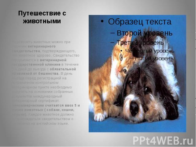 Путешествие с животными Перевозить животных можно при наличии ветеринарного свидетельства, подтверждающего, что животное здорово. Свидетельство оформляется в ветеринарной государственной клинике в течение 3-х дней до выезда с обязательной прививкой …