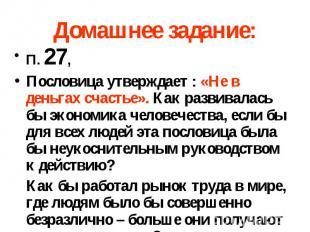Домашнее задание: П. 27, Пословица утверждает : «Не в деньгах счастье». Как разв