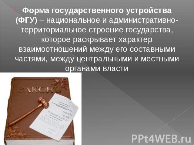 Форма государственного устройства (ФГУ) – национальное и административно-территориальное строение государства, которое раскрывает характер взаимоотношений между его составными частями, между центральными и местными органами власти