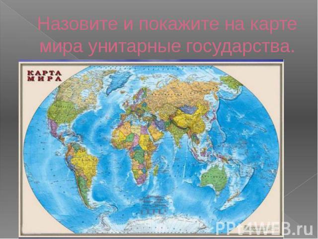 Назовите и покажите на карте мира унитарные государства.