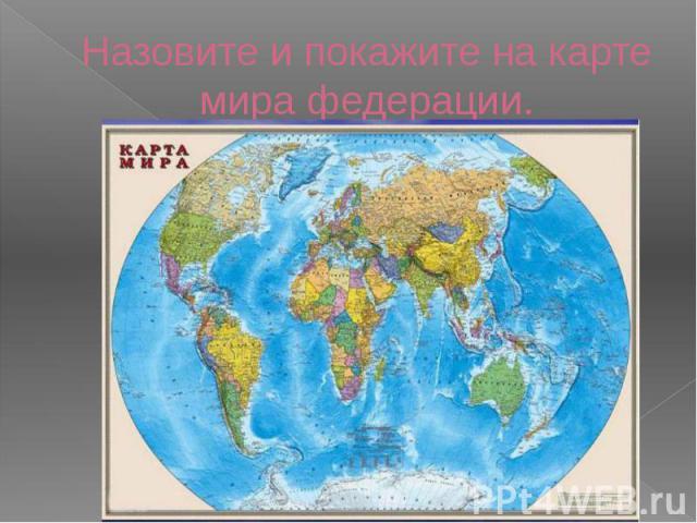 Назовите и покажите на карте мира федерации.