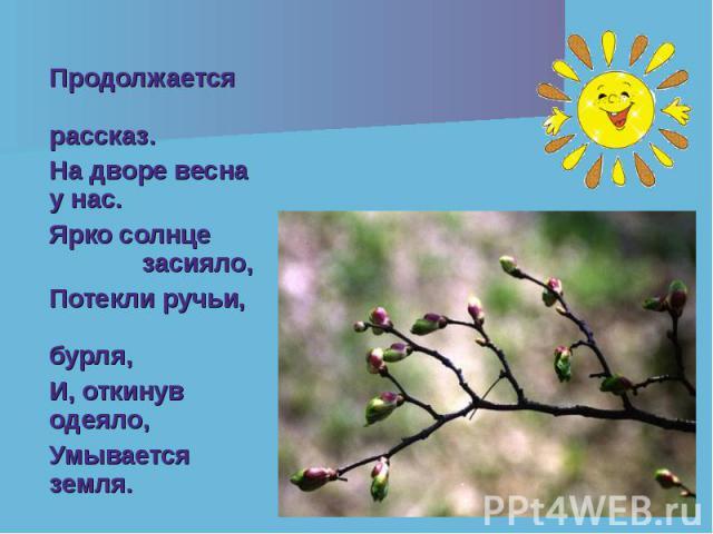 Продолжается рассказ. Продолжается рассказ. На дворе весна у нас. Ярко солнце засияло, Потекли ручьи, бурля, И, откинув одеяло, Умывается земля.