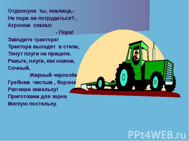 Отдохнула ты, землица,- Отдохнула ты, землица,- Не пора ли потрудиться?.. Агроном сказал: - Пора! Заводите трактора! Трактора выходят в степи, Тянут плуги на прицепе. Режьте, плуги, как ножом, Сочный, Жирный чернозём! Гребнем частым , борона. Расчеш…