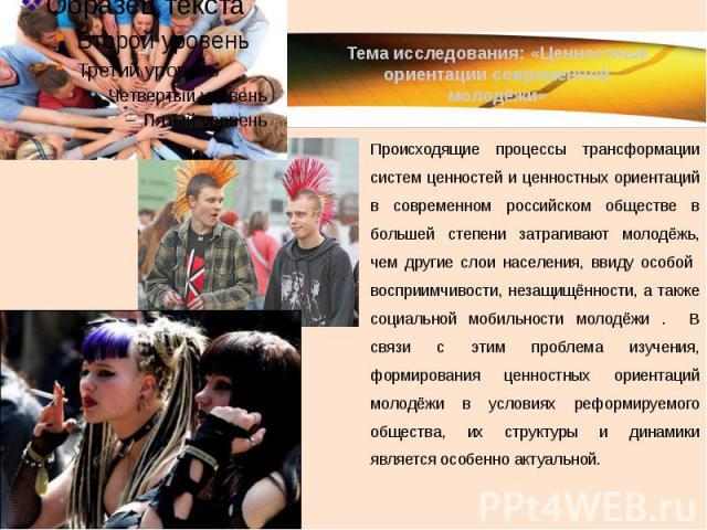 Тема исследования: «Ценностные ориентации современной молодёжи» Происходящие процессы трансформации систем ценностей и ценностных ориентаций в современном российском обществе в большей степени затрагивают молодёжь, чем другие слои населения, ввиду о…