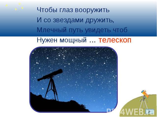 Чтобы глаз вооружить Чтобы глаз вооружить И со звездами дружить, Млечный путь увидеть чтоб Нужен мощный …