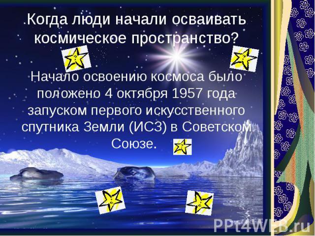 Когда люди начали осваивать космическое пространство? Начало освоению космоса было положено 4 октября 1957 года запуском первого искусственного спутника Земли (ИСЗ) в Советском Союзе.