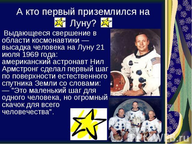 """А кто первый приземлился на Луну? Выдающееся свершение в области космонавтики — высадка человека на Луну 21 июля 1969 года: американский астронавт Нил Армстронг сделал первый шаг по поверхности естественного спутника Земли со словами: — """"Это ма…"""