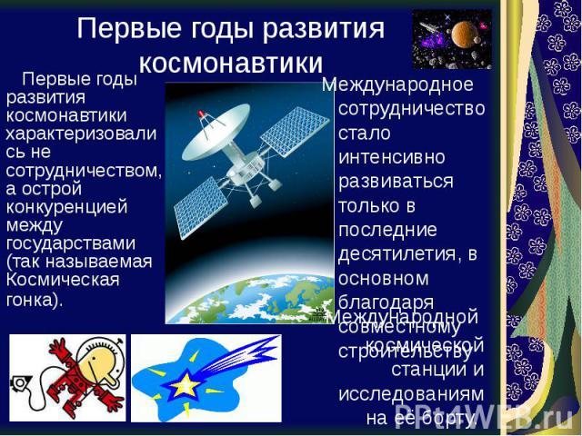 Первые годы развития космонавтики Первые годы развития космонавтики характеризовались не сотрудничеством, а острой конкуренцией между государствами (так называемая Космическая гонка).