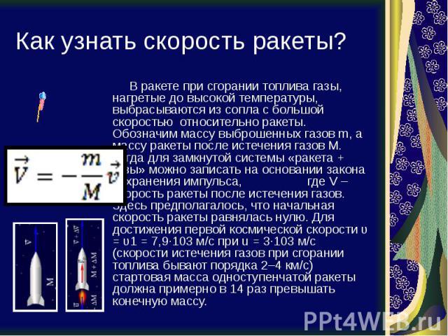Как узнать скорость ракеты? В ракете при сгорании топлива газы, нагретые до высокой температуры, выбрасываются из сопла с большой скоростью относительно ракеты. Обозначим массу выброшенных газов m, а массу ракеты после истечения газов M. Тогда для з…