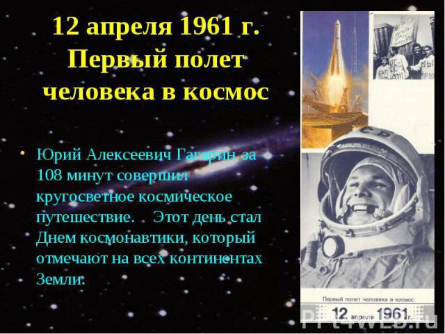 Юрий Алексеевич Гагарин за 108 минут совершил кругосветное космическое путешествие. Этот день стал Днем космонавтики, который отмечают на всех континентах Земли.