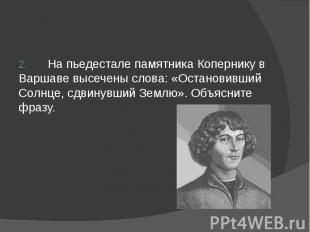 2. На пьедестале памятника Копернику в Варшаве высечены слова: «Остановивший Сол