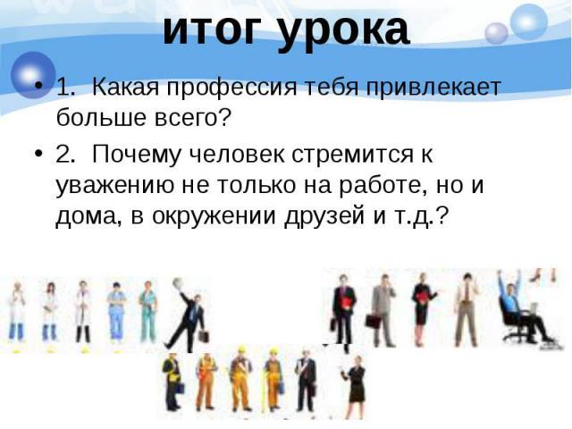 1. Какая профессия тебя привлекает больше всего? 1. Какая профессия тебя привлекает больше всего? 2. Почему человек стремится к уважению не только на работе, но и дома, в окружении друзей и т.д.?