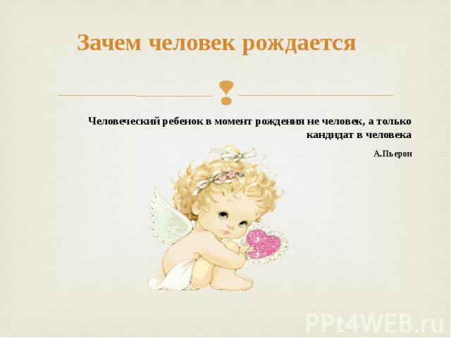 Зачем человек рождается Человеческий ребенок в момент рождения не человек, а только кандидат в человека А.Пьерон