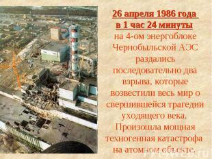 26 апреля 1986 года в 1 час 24 минуты на 4-ом энергоблоке Чернобыльской АЭС разд