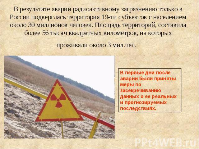 В результате аварии радиоактивному загрязнению только в России подверглась территория 19-ти субъектов с населением около 30 миллионов человек. Площадь территорий, составила более 56 тысяч квадратных километров, на которых проживали около 3 мил.чел.