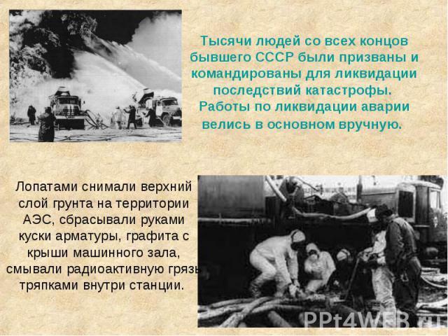 Тысячи людей со всех концов бывшего СССР были призваны и командированы для ликвидации последствий катастрофы. Работы по ликвидации аварии велись в основном вручную.