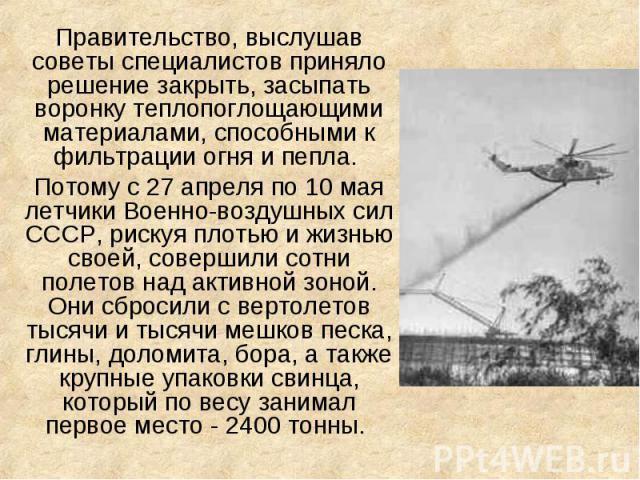 Правительство, выслушав советы специалистов приняло решение закрыть, засыпать воронку теплопоглощающими материалами, способными к фильтрации огня и пепла. Потому с 27 апреля по 10 мая летчики Военно-воздушных сил СССР, рискуя плотью и жизнью своей, …