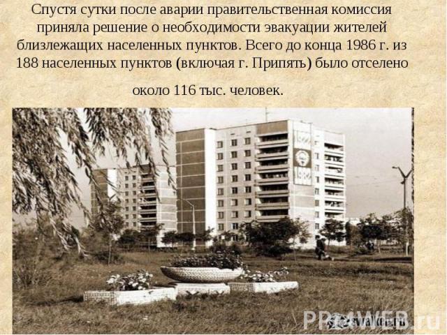 Спустя сутки после аварии правительственная комиссия приняла решение о необходимости эвакуации жителей близлежащих населенных пунктов. Всего до конца 1986 г. из 188 населенных пунктов (включая г. Припять) было отселено около 116 тыс. человек.