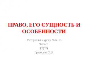 ПРАВО, ЕГО СУЩНОСТЬ И ОСОБЕННОСТИ Материалы к уроку №14-15 9 класс §9(33) Григор