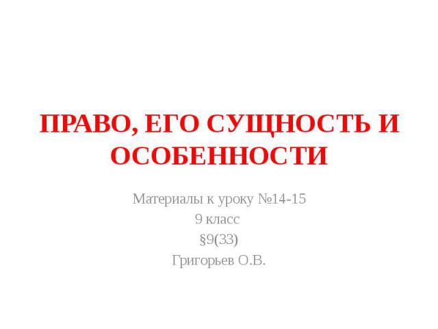 ПРАВО, ЕГО СУЩНОСТЬ И ОСОБЕННОСТИ Материалы к уроку №14-15 9 класс §9(33) Григорьев О.В.