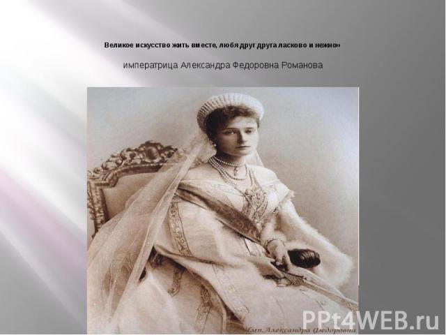 Великое искусство жить вместе, любя друг друга ласково и нежно» императрица Александра Федоровна Романова